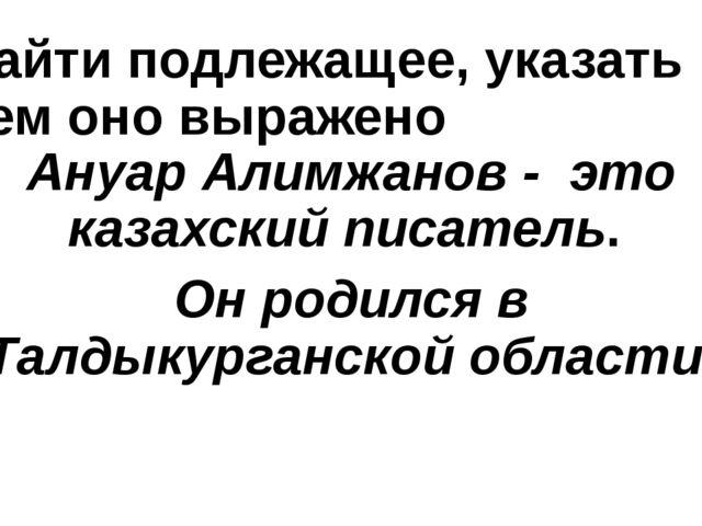 Найти подлежащее, указать чем оно выражено Ануар Алимжанов - это казахский пи...