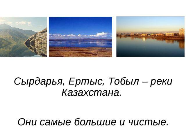 Сырдарья, Ертыс, Тобыл – реки Казахстана. Они самые большие и чистые.