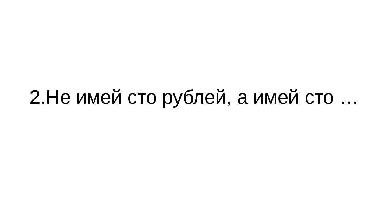 2.Не имей сто рублей, а имей сто …
