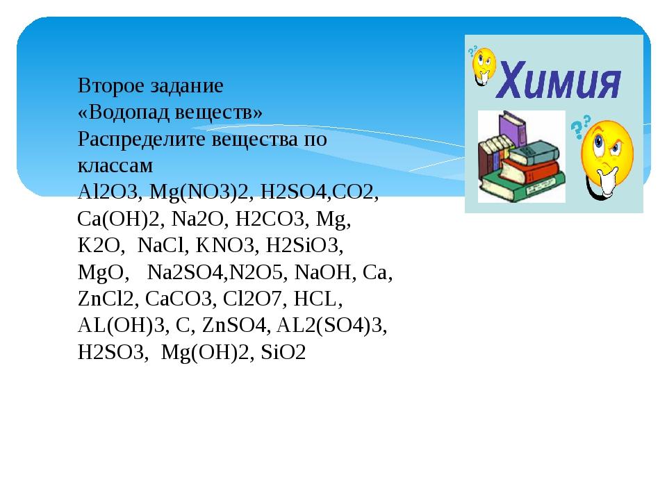 Второе задание «Водопад веществ» Распределите вещества по классам Al2O3, Mg(...