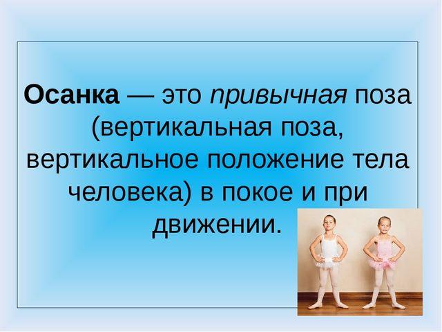 Осанка— этопривычнаяпоза (вертикальная поза, вертикальное положение тела...