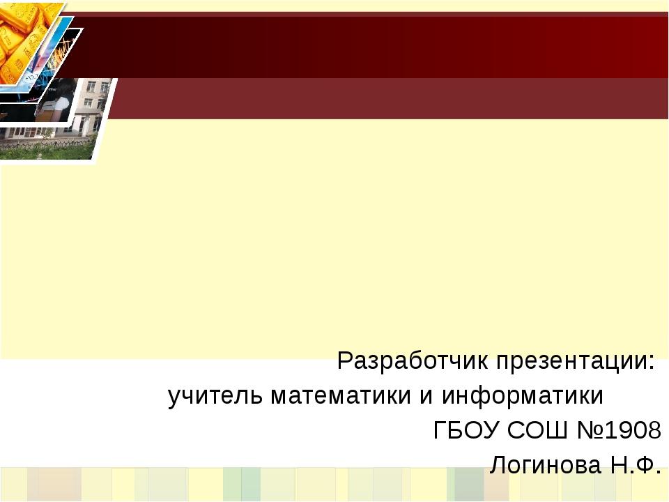 Разработчик презентации: учитель математики и информатики ГБОУ СОШ №1908 Лог...