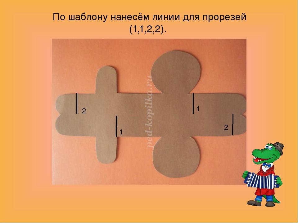 2 1 1 2 По шаблону нанесём линии для прорезей (1,1,2,2).