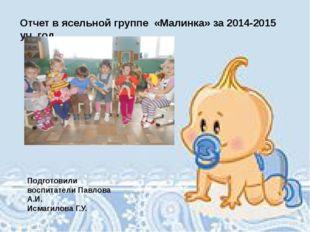 Отчет в ясельной группе «Малинка» за 2014-2015 уч. год Подготовили воспитате