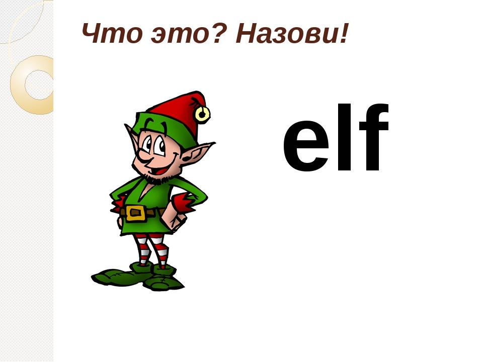 Что это? Назови! elf