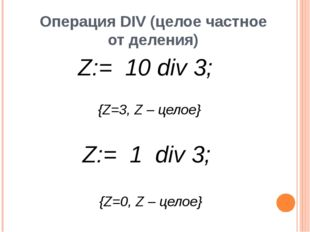 Операция DIV (целое частное от деления) целое целое {Z=3, Z – целое} {Z=0, Z