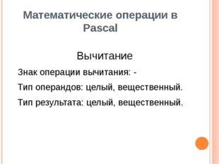 Математические операции в Pascal Вычитание Знак операции вычитания: - Тип опе