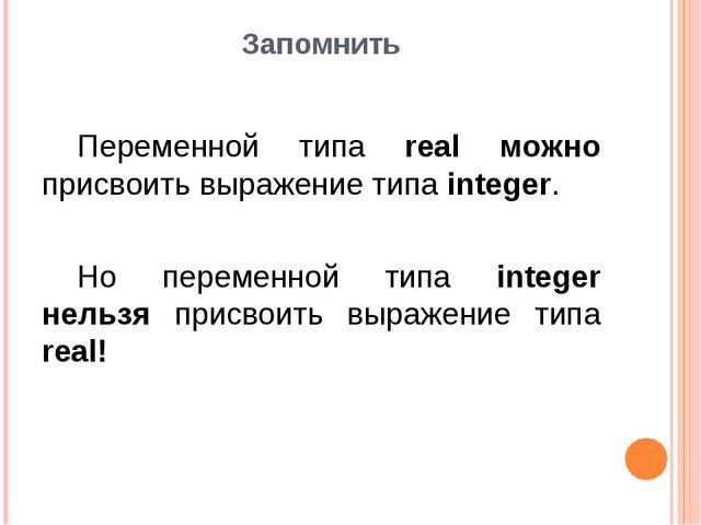 Запомнить Переменной типа real можно присвоить выражение типа integer. Но п...