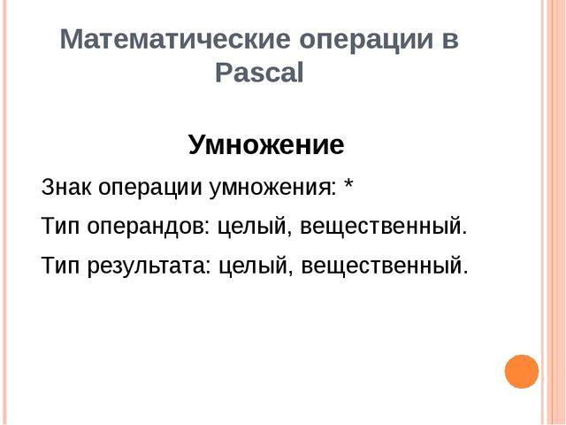 Математические операции в Pascal Умножение Знак операции умножения: * Тип опе...