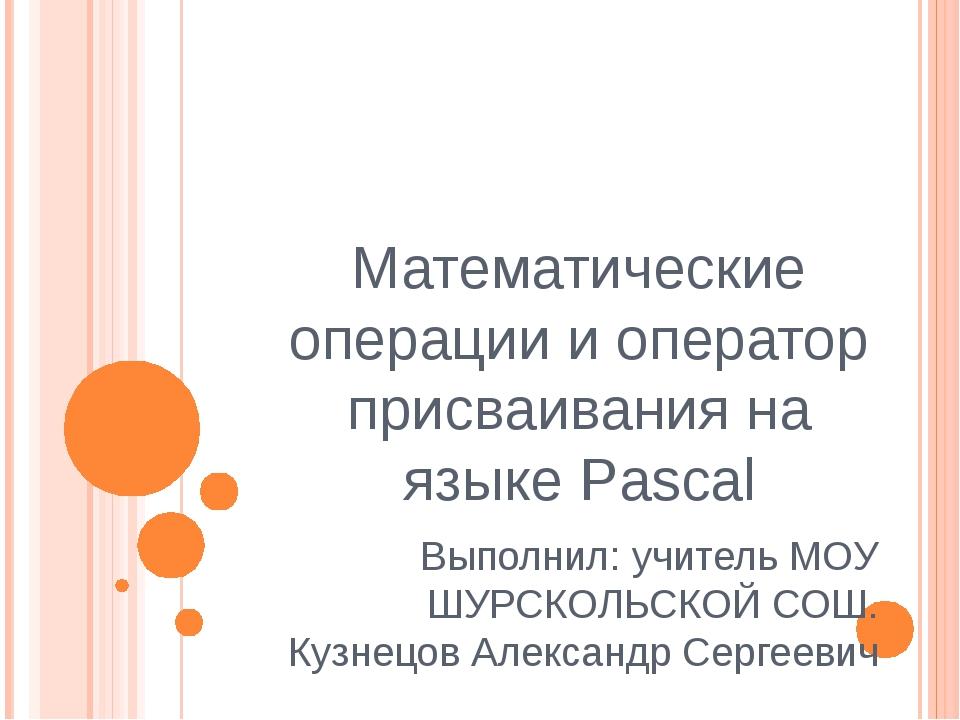 Математические операции и оператор присваивания на языке Pascal Выполнил: учи...
