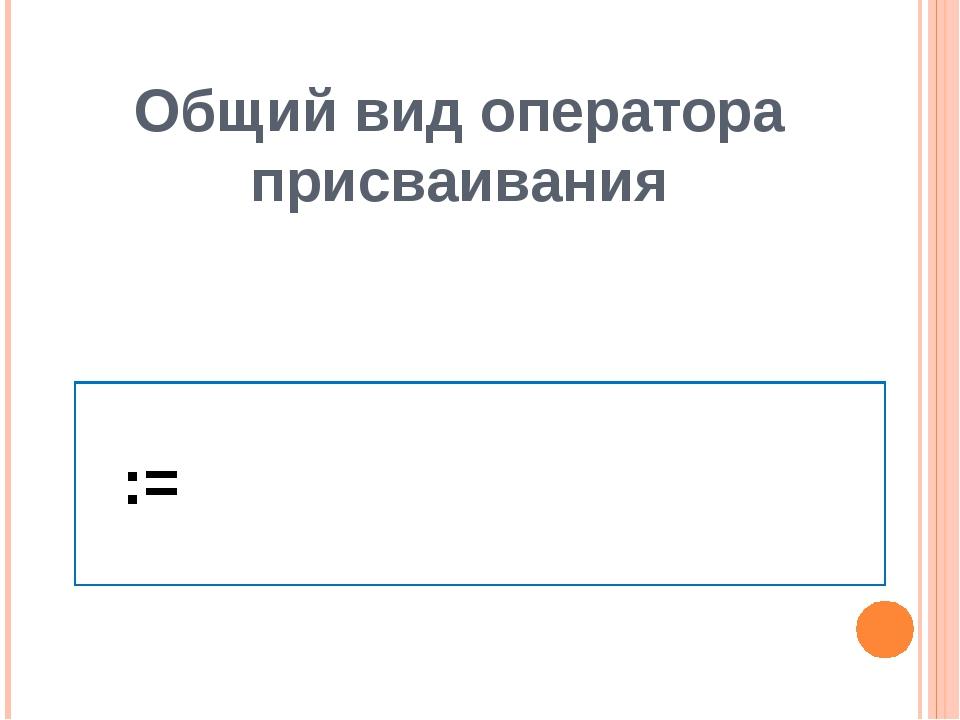 Общий вид оператора присваивания  :=  := Обозначение оператора присваивания