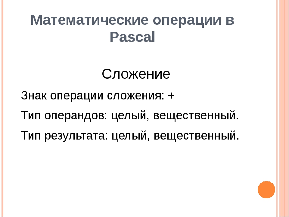 Математические операции в Pascal Сложение Знак операции сложения: + Тип опера...