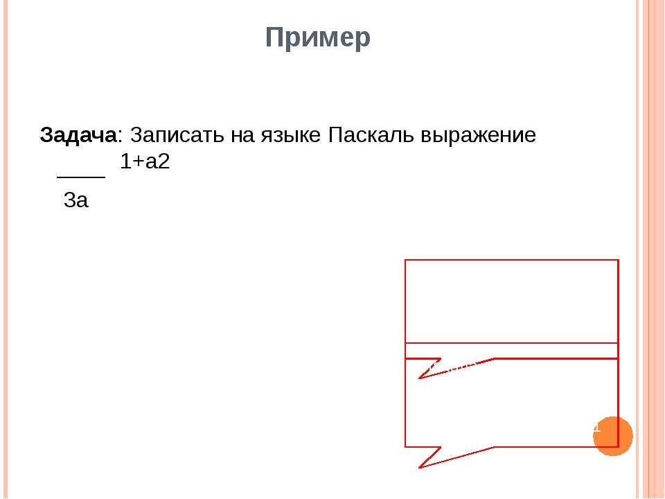 Пример Задача: Записать на языке Паскаль выражение 1+а2 3а Верная запись (1+s...