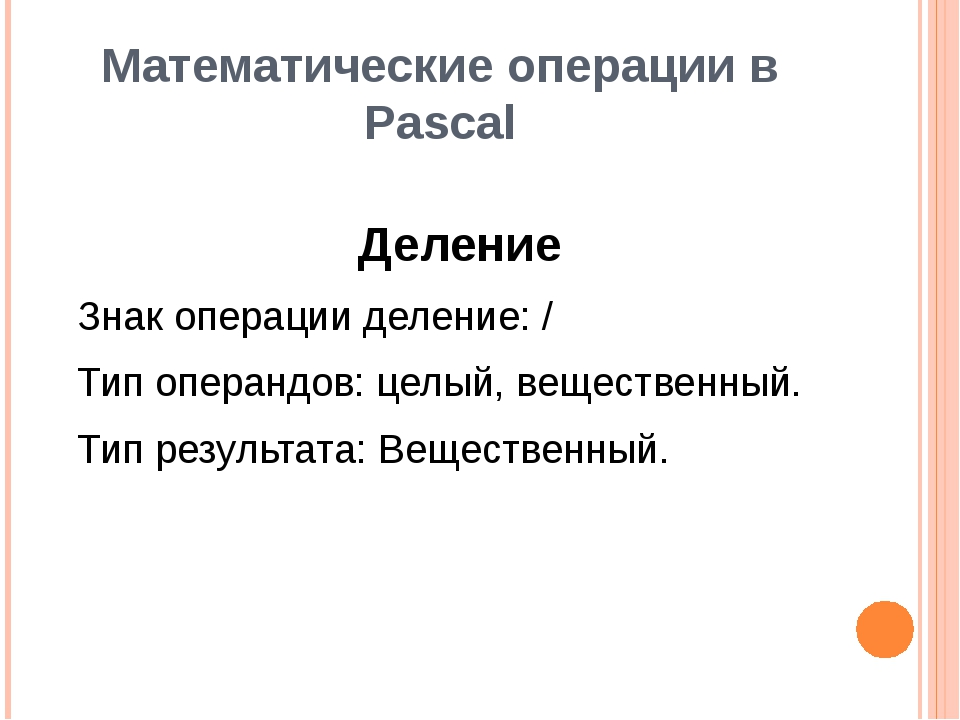 Математические операции в Pascal Деление Знак операции деление: / Тип операнд...