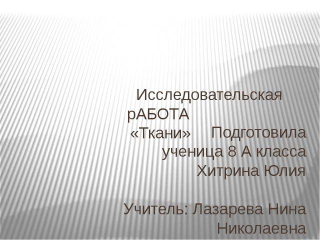 Исследовательская рАБОТА «Ткани» Подготовила ученица 8 А класса Хитрина Юлия...