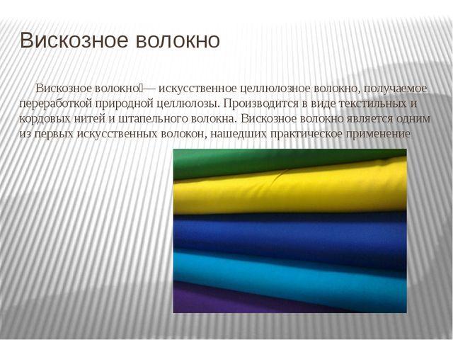 Вискозное волокно Вискозное волокно́— искусственное целлюлозное волокно, полу...