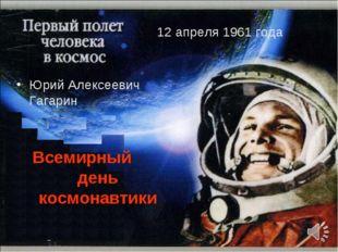 12 апреля 1961 года Юрий Алексеевич Гагарин Всемирный день космонавтики