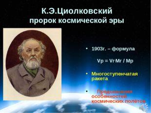 К.Э.Циолковский пророк космической эры 1903г. – формула Vр = Vг.Mг / Mр Много