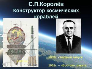 С.П.Королёв Конструктор космических кораблей 1933г. - первый запуск ракеты 19