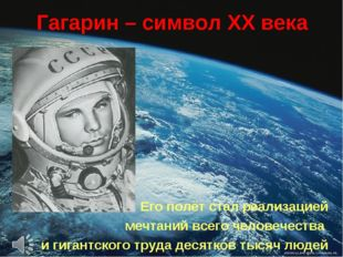 Гагарин – символ ХХ века Его полёт стал реализацией мечтаний всего человечест