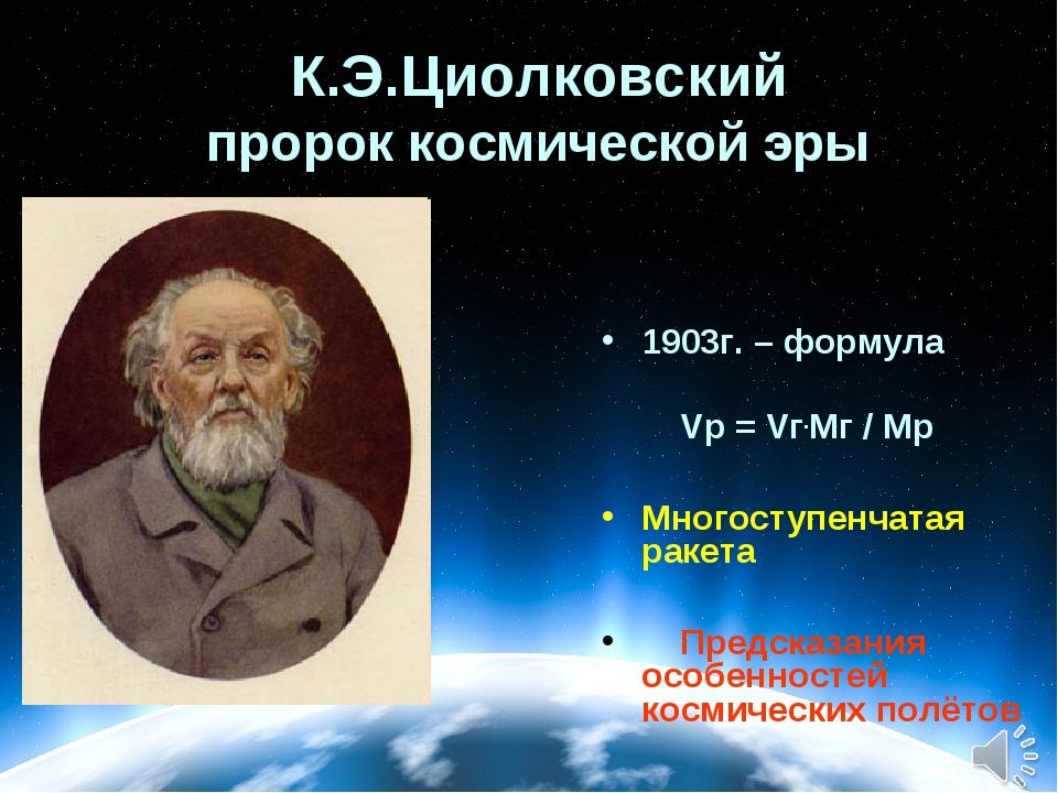 К.Э.Циолковский пророк космической эры 1903г. – формула Vр = Vг.Mг / Mр Много...