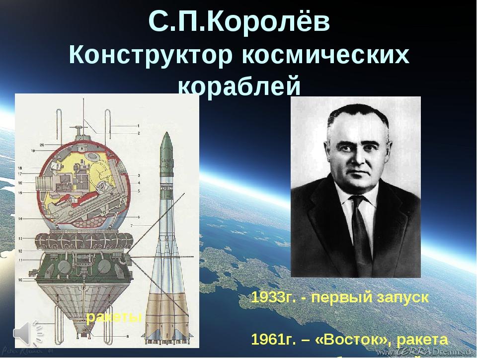 С.П.Королёв Конструктор космических кораблей 1933г. - первый запуск ракеты 19...