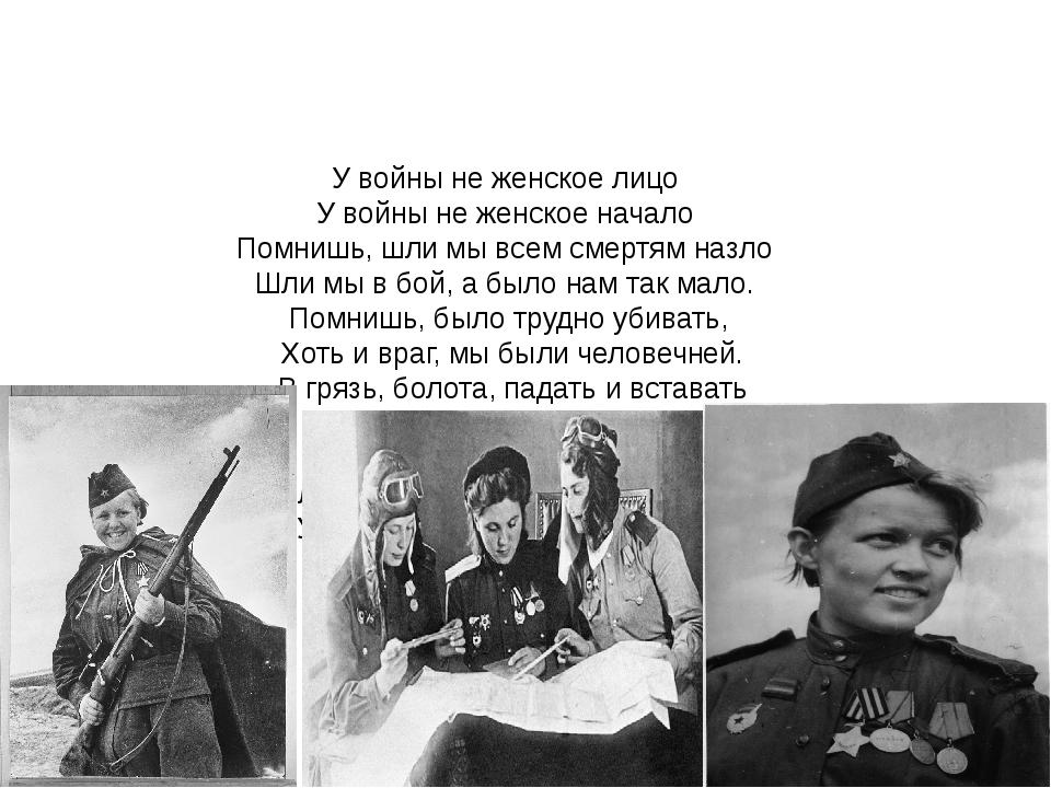 У войны не женское лицо У войны не женское начало Помнишь, шли мы всем смертя...