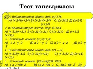 Тест тапсырмасы 1. Көбейткіштерге жіктеңдер: x2-576 А) (x-24)(x+24) В) (x-24