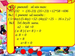 №1. Өрнектің мәнін тап: 352-232 = (35-23) (35+23) =12*58 =696 №2. Өрнекті ық