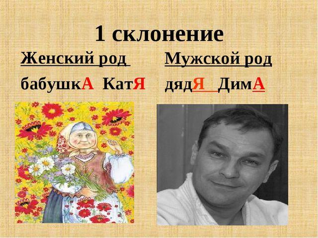 1 склонение Женский род бабушкА КатЯ Мужской род дядЯ ДимА