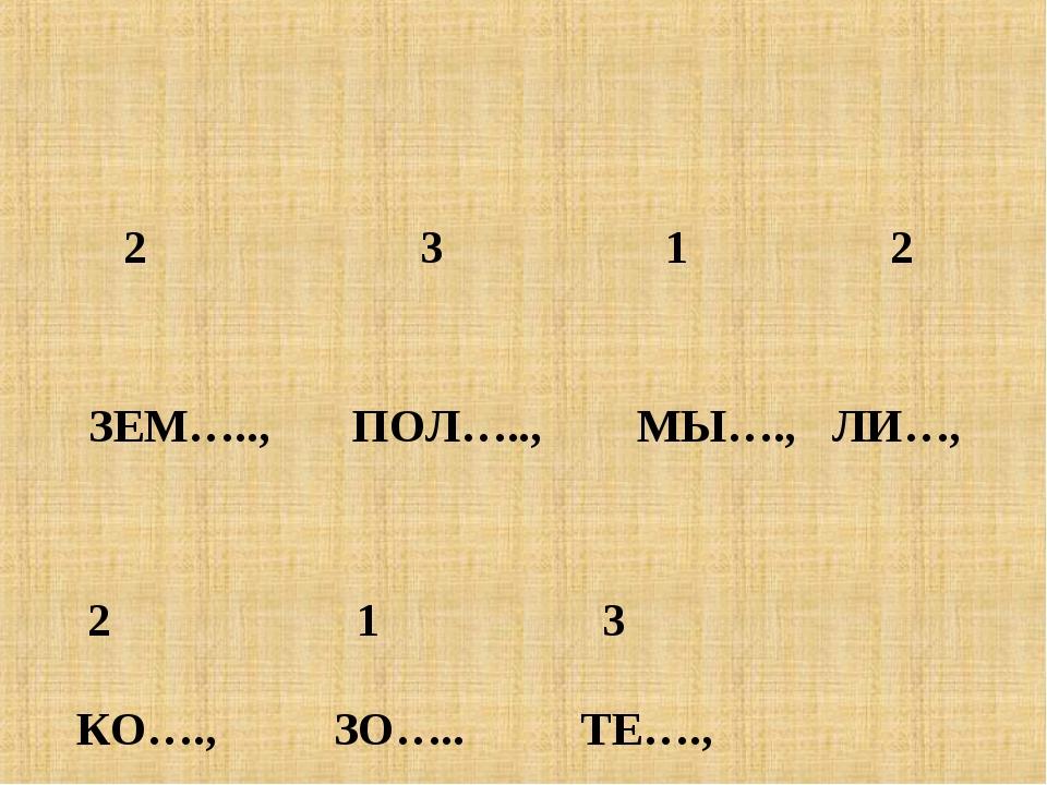 2 3 1 2 ЗЕМ….., ПОЛ….., МЫ…., ЛИ…, 2 1 3 КО…., ЗО….. ТЕ….,