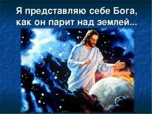 Я представляю себе Бога, как он парит над землей...