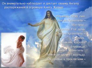 Он внимательно наблюдает и диктует своему Ангелу распоряжения в огромную Кни