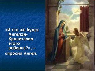 «И кто же будет Ангелом-Хранителем этого ребенка?», – спросил Ангел.