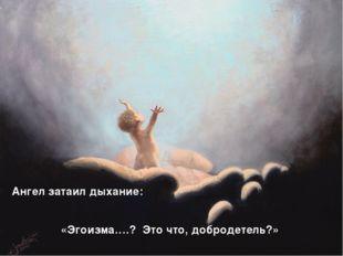 Ангел затаил дыхание: «Эгоизма….? Это что, добродетель?»