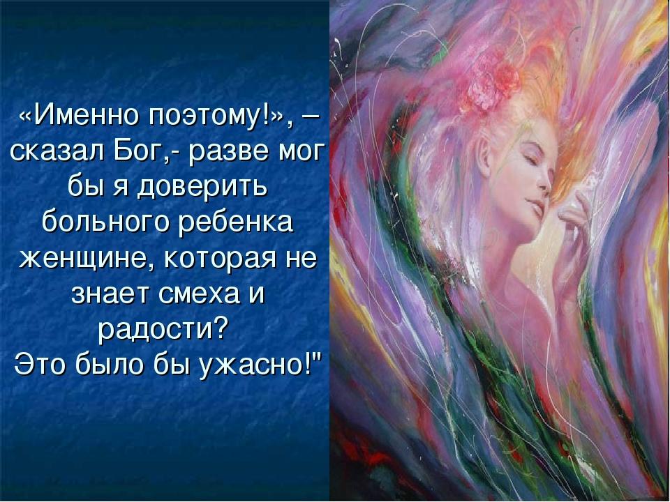 «Именно поэтому!», – сказал Бог,- разве мог бы я доверить больного ребенка же...