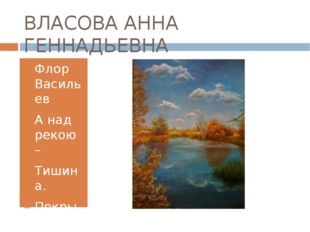 ВЛАСОВА АННА ГЕННАДЬЕВНА Флор Васильев А над рекою – Тишина. Покрылись рябью