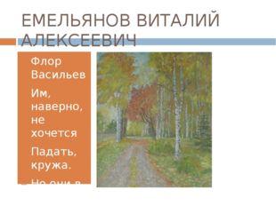 ЕМЕЛЬЯНОВ ВИТАЛИЙ АЛЕКСЕЕВИЧ Флор Васильев Им, наверно, не хочется Падать, кр