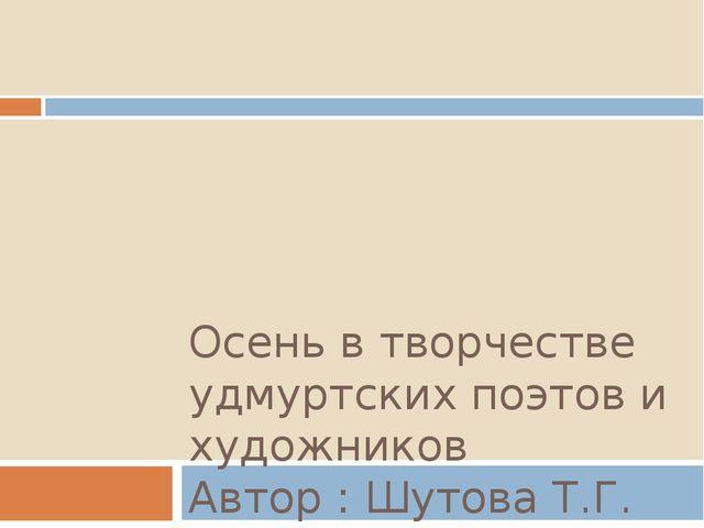 Осень в творчестве удмуртских поэтов и художников Автор : Шутова Т.Г.