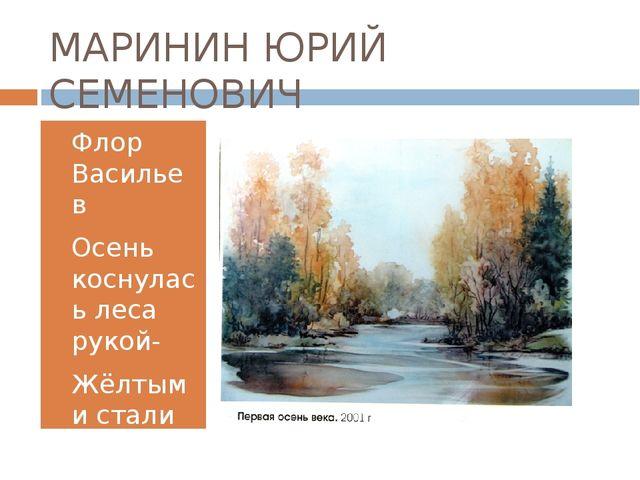 МАРИНИН ЮРИЙ СЕМЕНОВИЧ Флор Васильев Осень коснулась леса рукой- Жёлтыми стал...
