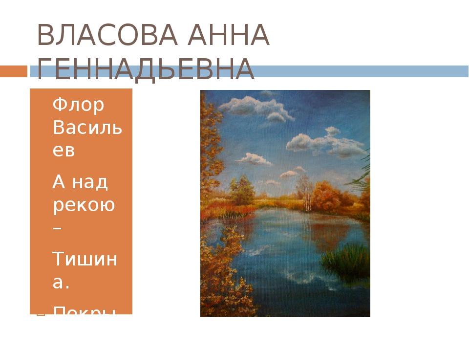 ВЛАСОВА АННА ГЕННАДЬЕВНА Флор Васильев А над рекою – Тишина. Покрылись рябью...