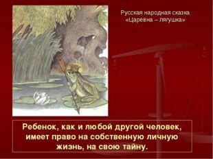 Русская народная сказка «Царевна – лягушка» Ребенок, как и любой другой челов