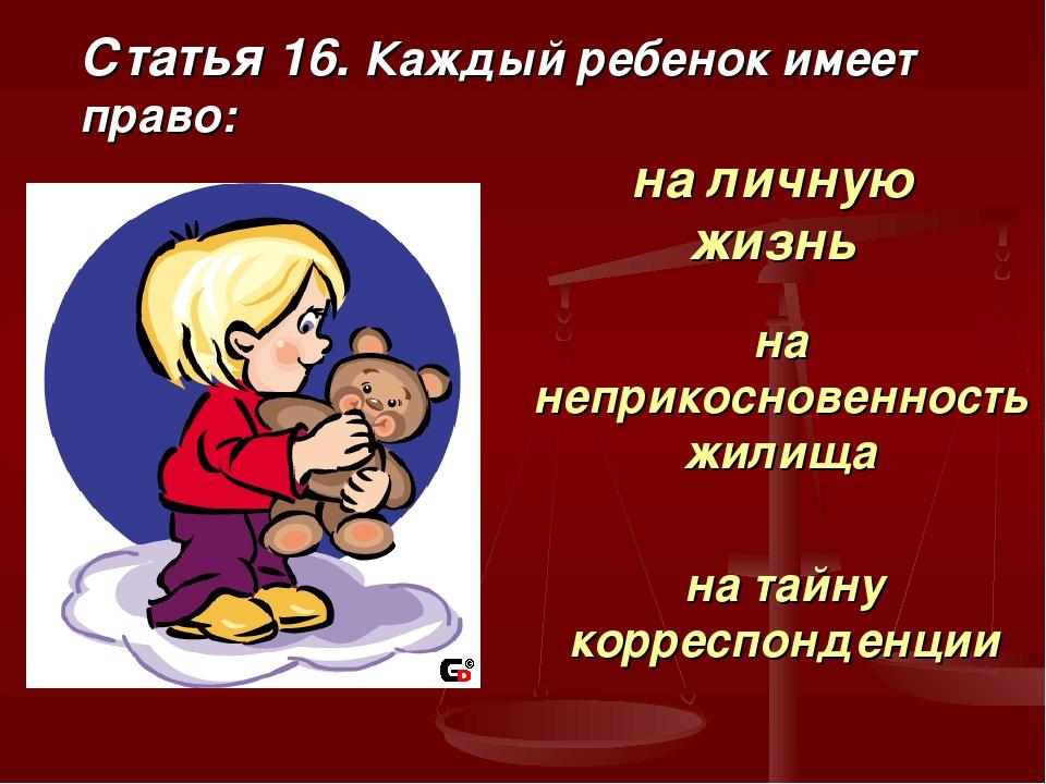 Статья 16. Каждый ребенок имеет право: на личную жизнь на неприкосновенность...