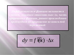 Дифференциалом функции называется главная, линейная относительно Δх, часть пр
