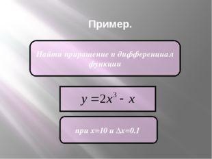 Пример. Найти приращение и дифференциал функции при х=10 и Δх=0.1