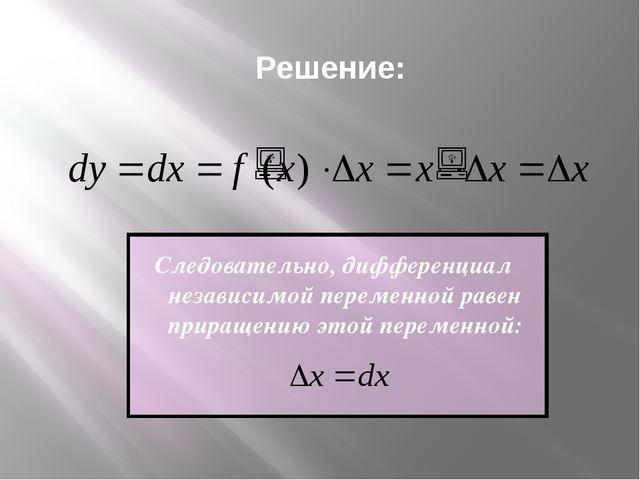 Решение: Следовательно, дифференциал независимой переменной равен приращению...