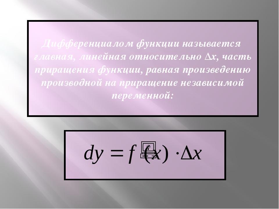 Дифференциалом функции называется главная, линейная относительно Δх, часть пр...