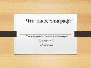 Что такое эпиграф? Учитель русского языка и литературы Хохлова О.Л. г.Астрахань