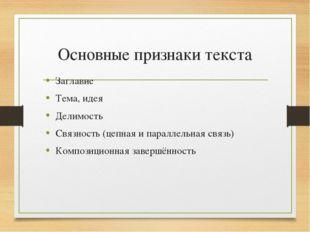 Основные признаки текста Заглавие Тема, идея Делимость Связность (цепная и па