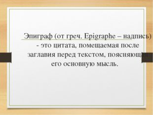 Эпиграф (от греч. Epigraphe – надпись) - это цитата, помещаемая после заглави